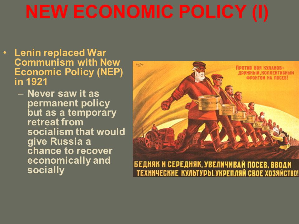 NEW ECONOMIC POLICY (II) Provisions –State retained ownership of large industry –Private enterprise allowed in small industries and retail trade –Peasants freed from forced requistions Had to pay tax in kind to government but were otherwise free to sell rest on free market Given strong incentive to produce more NEP was tremendous success and it quickly revived the Russian economy