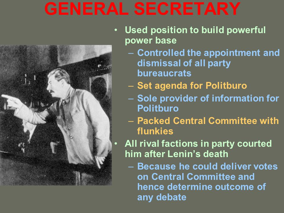 GENERAL SECRETARY Used position to build powerful power base –Controlled the appointment and dismissal of all party bureaucrats –Set agenda for Politb