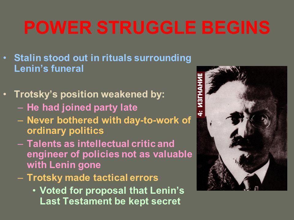 POWER STRUGGLE BEGINS Stalin stood out in rituals surrounding Lenins funeral Trotskys position weakened by: –He had joined party late –Never bothered