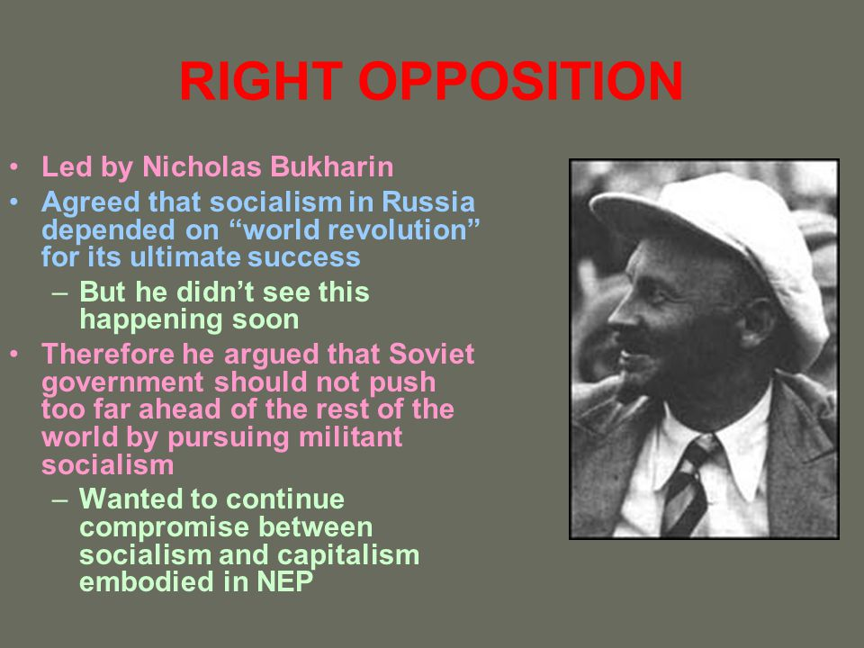 RIGHT OPPOSITION Led by Nicholas Bukharin Agreed that socialism in Russia depended on world revolution for its ultimate success –But he didnt see this