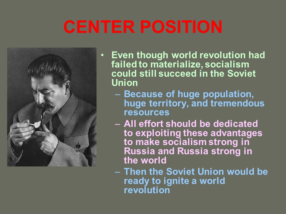 CENTER POSITION Even though world revolution had failed to materialize, socialism could still succeed in the Soviet Union –Because of huge population,