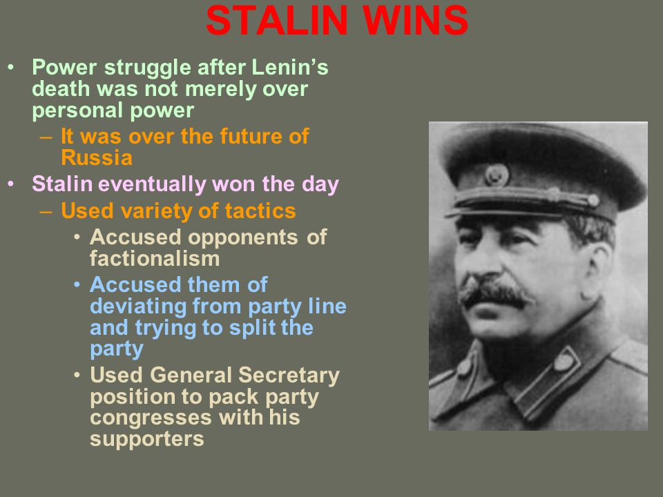 STALIN WINS Power struggle after Lenins death was not merely over personal power –It was over the future of Russia Stalin eventually won the day –Used