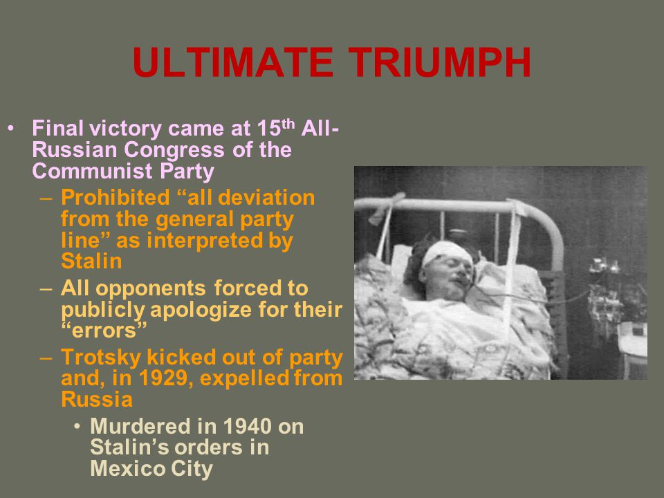 ULTIMATE TRIUMPH Final victory came at 15 th All- Russian Congress of the Communist Party –Prohibited all deviation from the general party line as int