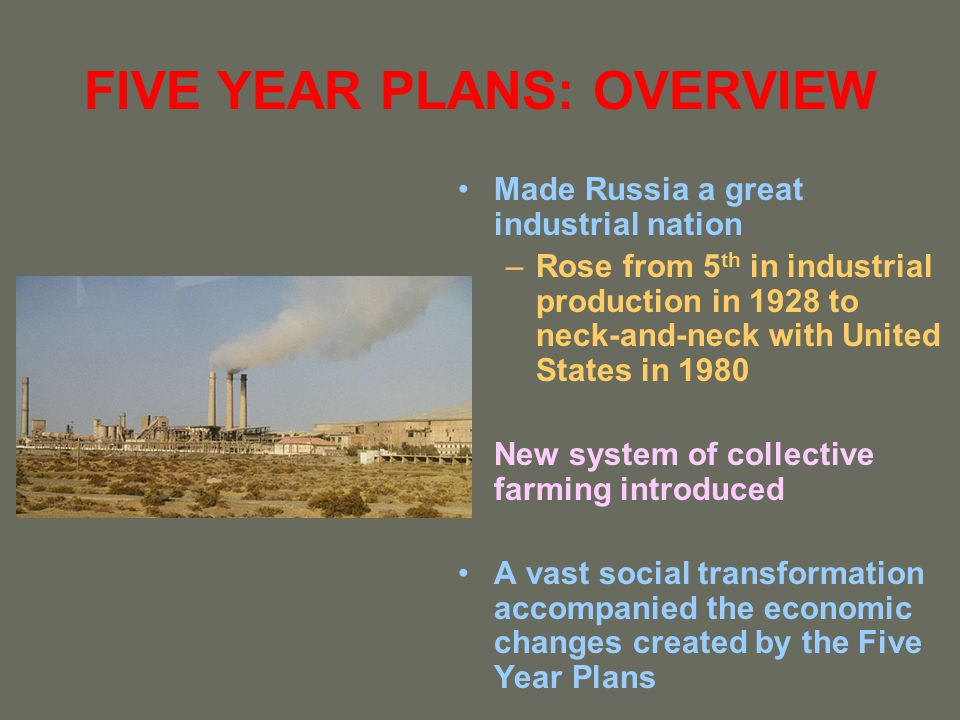 FIVE YEAR PLANS: OVERVIEW Made Russia a great industrial nation –Rose from 5 th in industrial production in 1928 to neck-and-neck with United States i