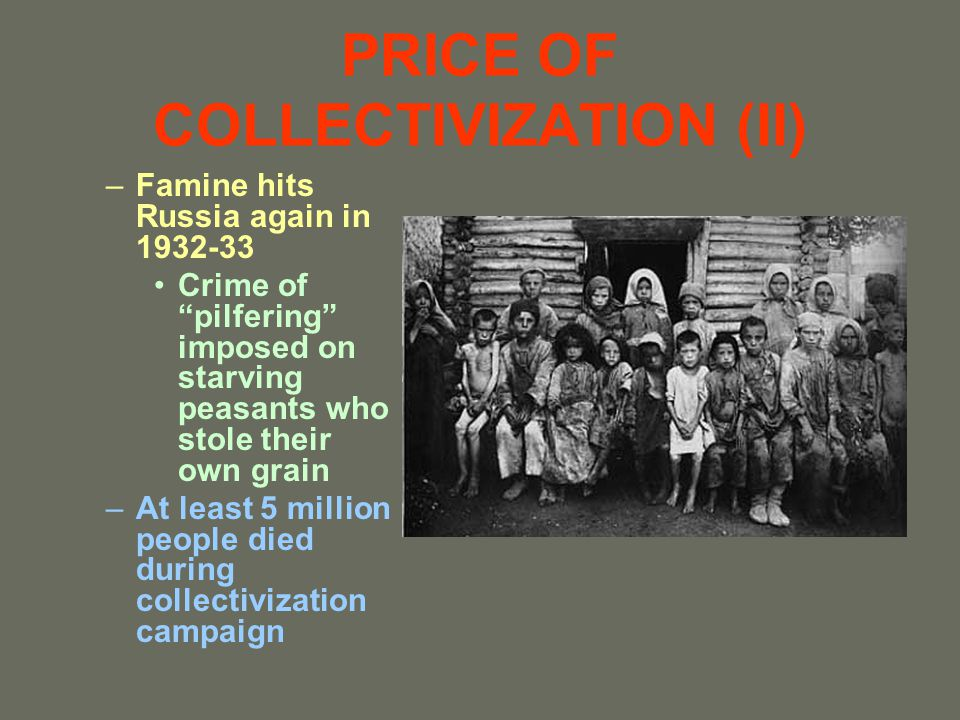 PRICE OF COLLECTIVIZATION (II) –Famine hits Russia again in 1932-33 Crime of pilfering imposed on starving peasants who stole their own grain –At leas
