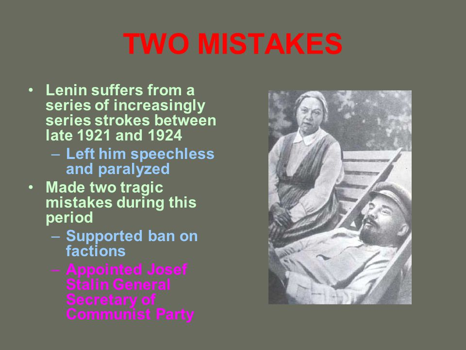 TWO MISTAKES Lenin suffers from a series of increasingly series strokes between late 1921 and 1924 –Left him speechless and paralyzed Made two tragic