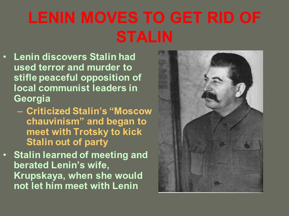 LENINS LAST TESTAMENT Began in December 1922 Did not name successor and instead offered his personal evaluation of all possible candidates –Stalin: should be replaced with someone more patient, more loyal, more courteous, and less capricious –Trotsky: most pre-eminent member of party but suffered from excessive self-confidence and highhandedness –Barely mentioned Zinoviev and Kamenev –Highly praised Nicholas Bukharin and Felix Pyatokov