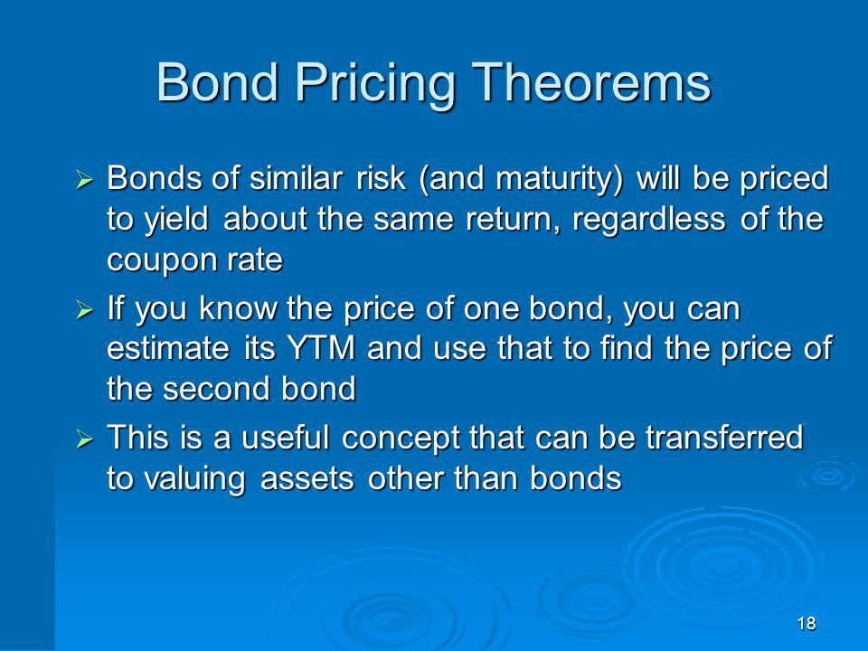18 Bond Pricing Theorems Bonds of similar risk (and maturity) will be priced to yield about the same return, regardless of the coupon rate Bonds of si