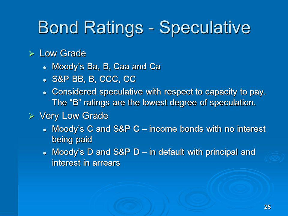 25 Bond Ratings - Speculative Low Grade Low Grade Moodys Ba, B, Caa and Ca Moodys Ba, B, Caa and Ca S&P BB, B, CCC, CC S&P BB, B, CCC, CC Considered s