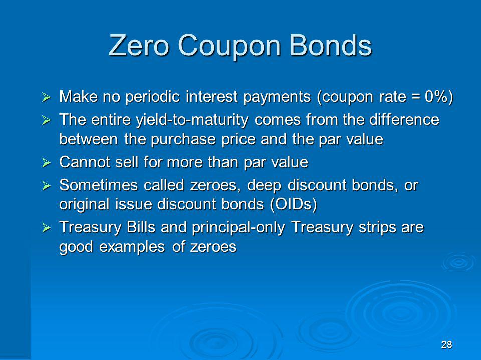 28 Zero Coupon Bonds Make no periodic interest payments (coupon rate = 0%) Make no periodic interest payments (coupon rate = 0%) The entire yield-to-m