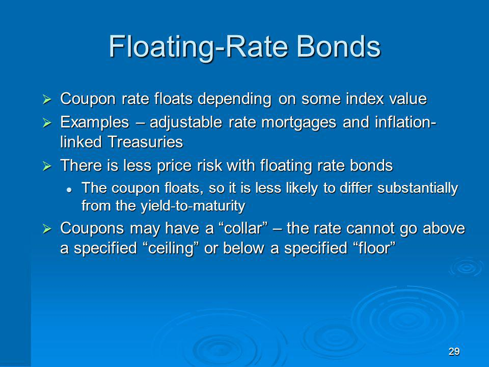 29 Floating-Rate Bonds Coupon rate floats depending on some index value Coupon rate floats depending on some index value Examples – adjustable rate mo