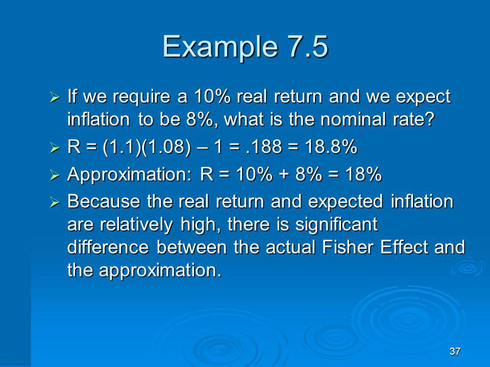 37 Example 7.5 If we require a 10% real return and we expect inflation to be 8%, what is the nominal rate? If we require a 10% real return and we expe