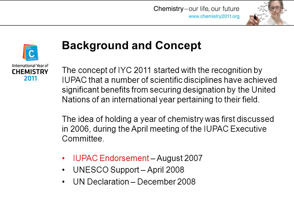 Background and Concept IUPAC Endorsement – August 2007 UNESCO Support – April 2008 UN Declaration – December 2008 The concept of IYC 2011 started with