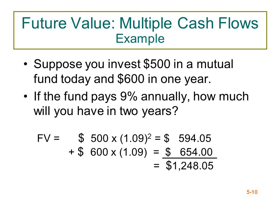 5-10 Future Value: Multiple Cash Flows Example Suppose you invest $500 in a mutual fund today and $600 in one year. If the fund pays 9% annually, how
