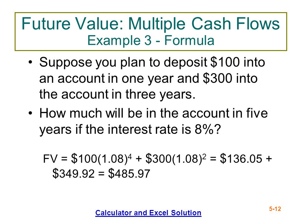 5-12 Future Value: Multiple Cash Flows Example 3 - Formula Suppose you plan to deposit $100 into an account in one year and $300 into the account in t