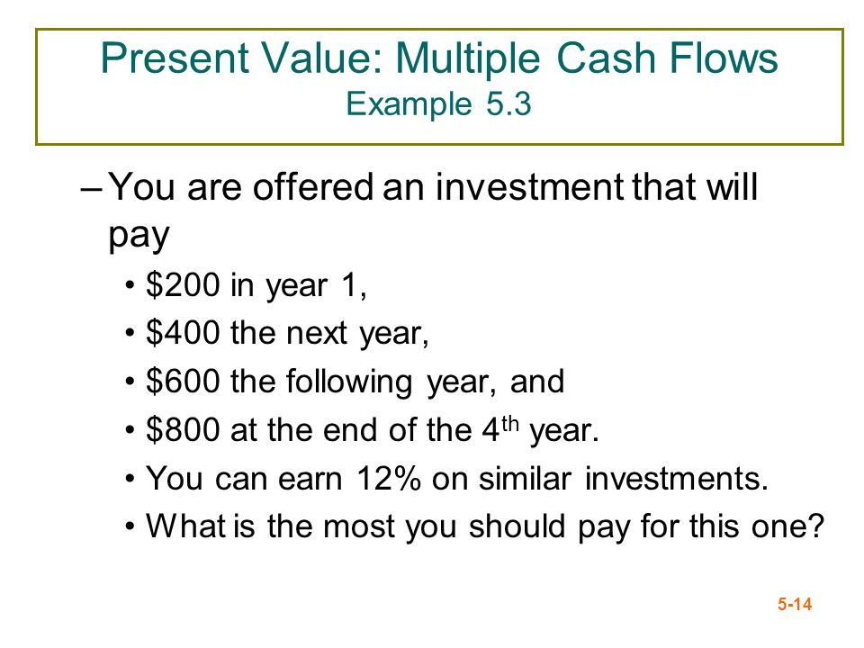 5-14 Present Value: Multiple Cash Flows Example 5.3 –You are offered an investment that will pay $200 in year 1, $400 the next year, $600 the followin