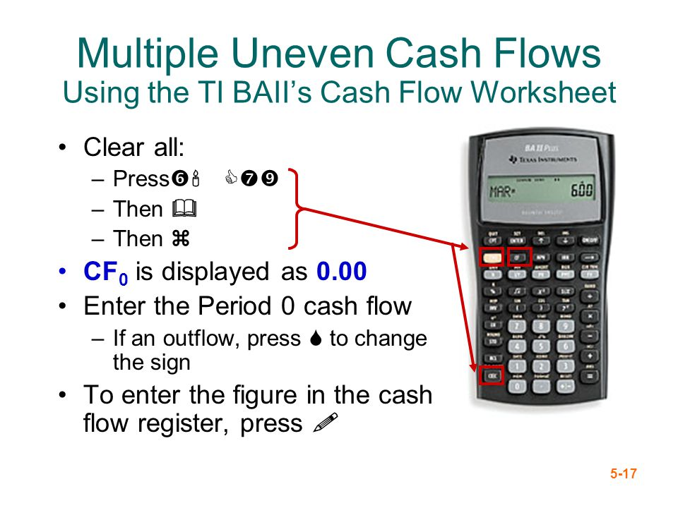 5-17 Clear all: –Press' C –Then & –Then z CF 0 is displayed as 0.00 Enter the Period 0 cash flow –If an outflow, press S to change the sign To enter t