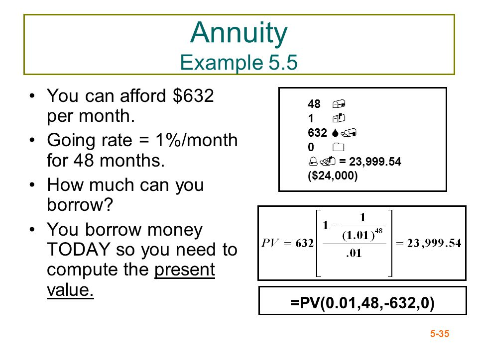5-35 Annuity Example 5.5 You can afford $632 per month. Going rate = 1%/month for 48 months. How much can you borrow? You borrow money TODAY so you ne