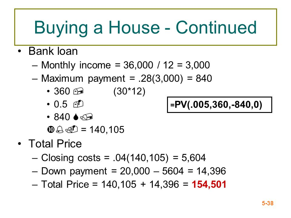 5-38 Buying a House - Continued Bank loan –Monthly income = 36,000 / 12 = 3,000 –Maximum payment =.28(3,000) = 840 360, (30*12) 0.5 - 840 S/ %. = 140,