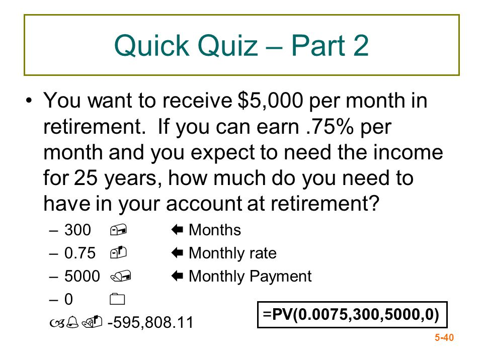 5-40 Quick Quiz – Part 2 You want to receive $5,000 per month in retirement. If you can earn.75% per month and you expect to need the income for 25 ye