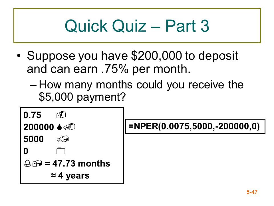 5-47 Quick Quiz – Part 3 Suppose you have $200,000 to deposit and can earn.75% per month. –How many months could you receive the $5,000 payment? =NPER