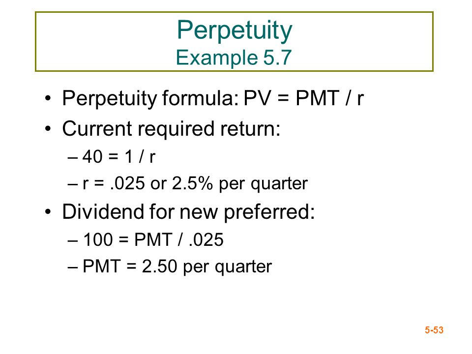 5-53 Perpetuity Example 5.7 Perpetuity formula: PV = PMT / r Current required return: –40 = 1 / r –r =.025 or 2.5% per quarter Dividend for new prefer