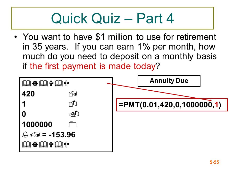 5-55 Quick Quiz – Part 4 You want to have $1 million to use for retirement in 35 years. If you can earn 1% per month, how much do you need to deposit