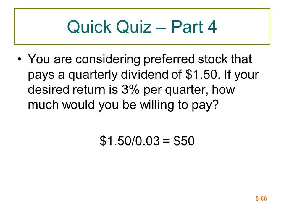 5-56 Quick Quiz – Part 4 You are considering preferred stock that pays a quarterly dividend of $1.50. If your desired return is 3% per quarter, how mu