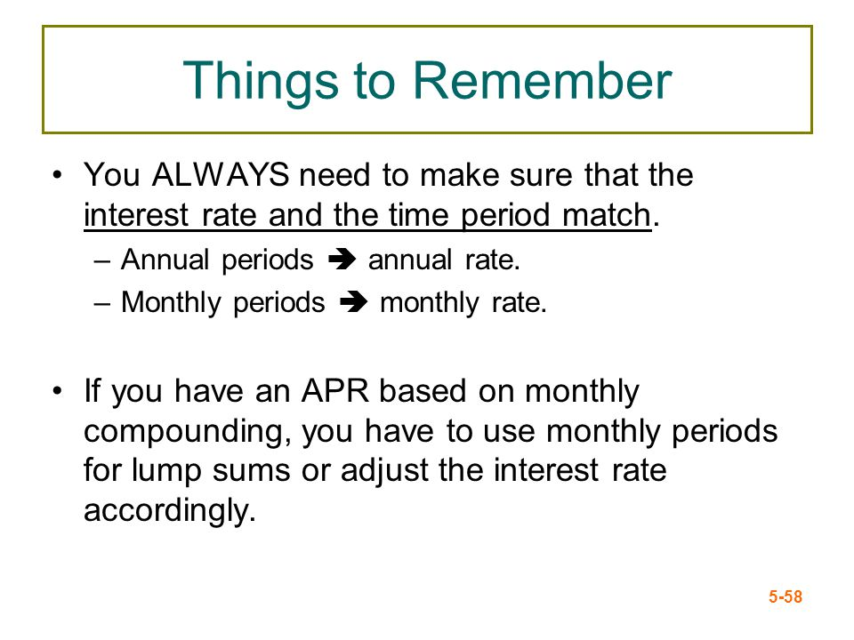 5-58 Things to Remember You ALWAYS need to make sure that the interest rate and the time period match. –Annual periods annual rate. –Monthly periods m