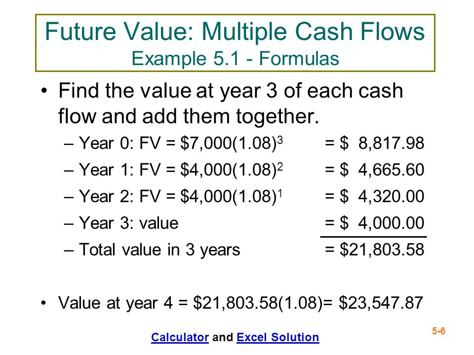 5-6 Future Value: Multiple Cash Flows Example 5.1 - Formulas Find the value at year 3 of each cash flow and add them together. –Year 0: FV = $7,000(1.