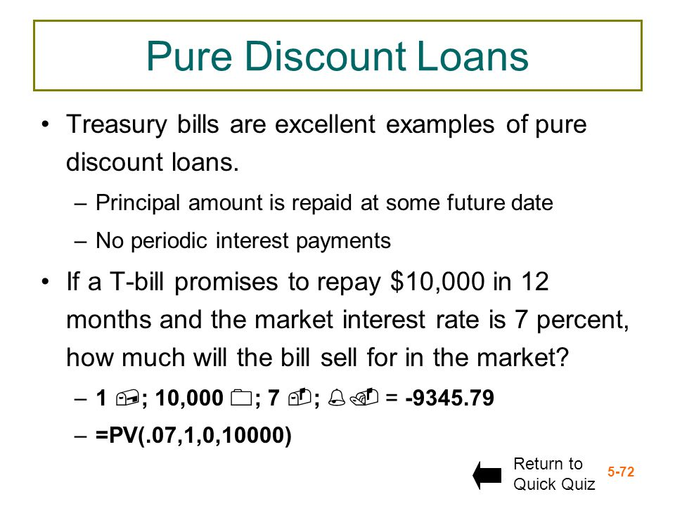 5-72 Pure Discount Loans Treasury bills are excellent examples of pure discount loans. –Principal amount is repaid at some future date –No periodic in
