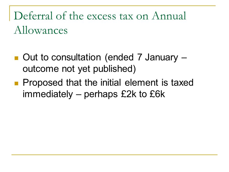 Deferral of the excess tax on Annual Allowances Out to consultation (ended 7 January – outcome not yet published) Proposed that the initial element is