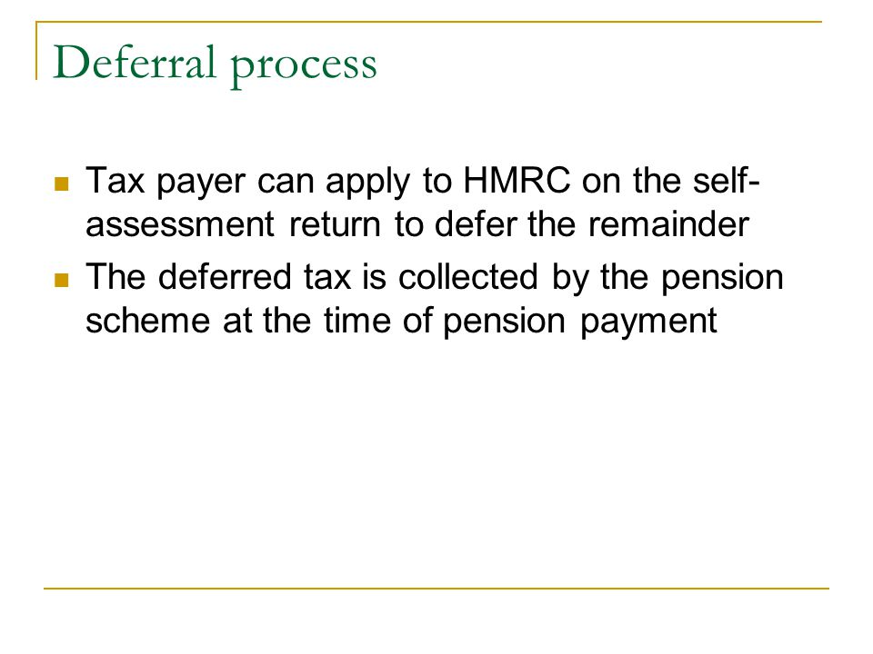 Deferral process Tax payer can apply to HMRC on the self- assessment return to defer the remainder The deferred tax is collected by the pension scheme