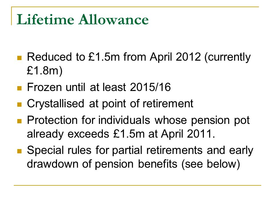 Lifetime Allowance Reduced to £1.5m from April 2012 (currently £1.8m) Frozen until at least 2015/16 Crystallised at point of retirement Protection for