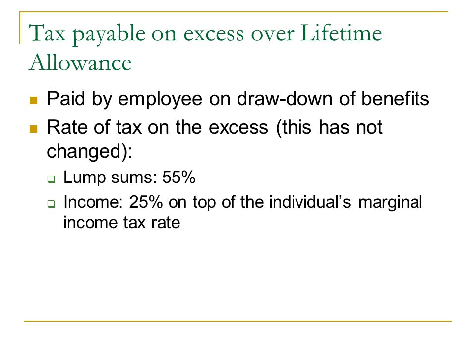 Tax payable on excess over Lifetime Allowance Paid by employee on draw-down of benefits Rate of tax on the excess (this has not changed): Lump sums: 5