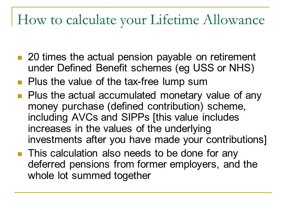How to calculate your Lifetime Allowance 20 times the actual pension payable on retirement under Defined Benefit schemes (eg USS or NHS) Plus the valu