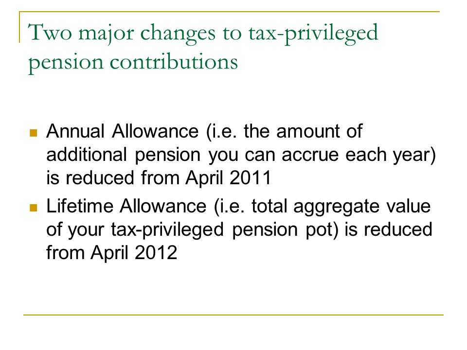 Two major changes to tax-privileged pension contributions Annual Allowance (i.e. the amount of additional pension you can accrue each year) is reduced