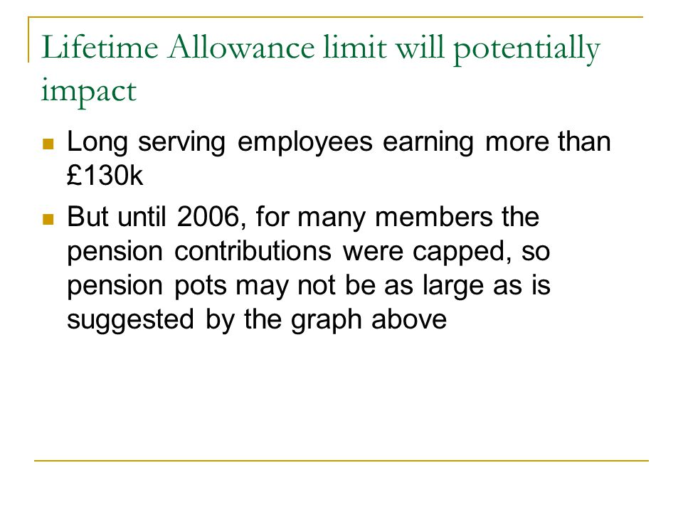 Lifetime Allowance limit will potentially impact Long serving employees earning more than £130k But until 2006, for many members the pension contribut