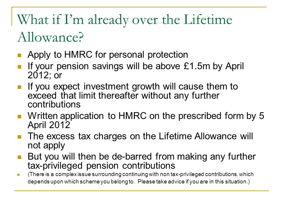 What if Im already over the Lifetime Allowance? Apply to HMRC for personal protection If your pension savings will be above £1.5m by April 2012; or If
