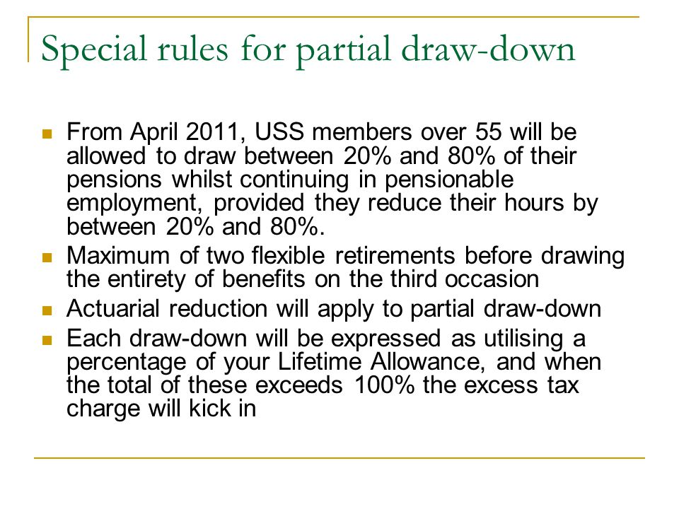 Special rules for partial draw-down From April 2011, USS members over 55 will be allowed to draw between 20% and 80% of their pensions whilst continui