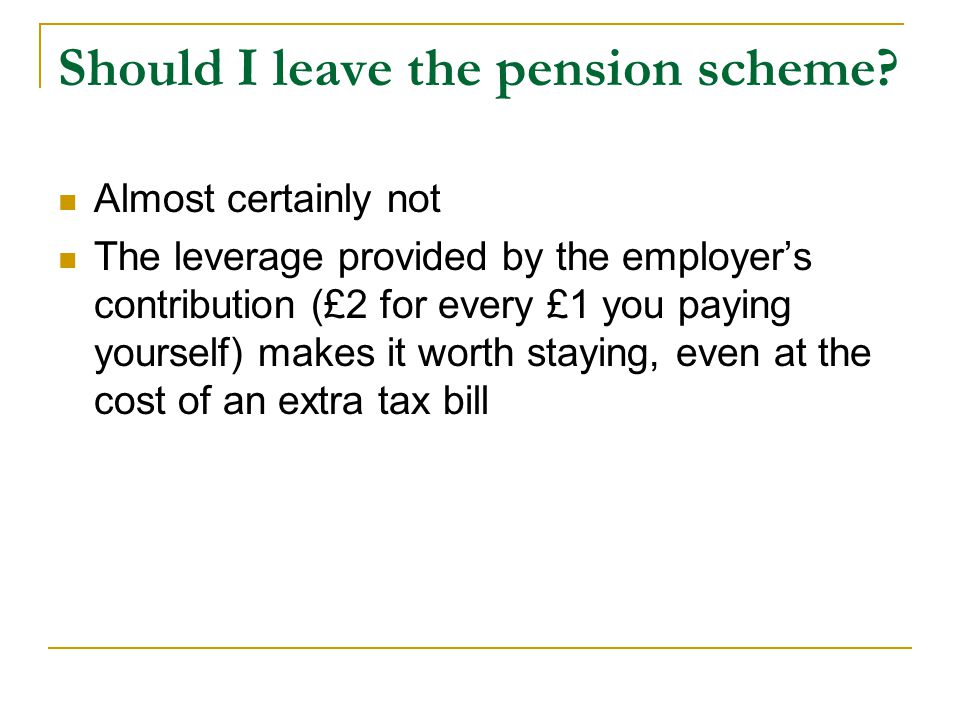 Should I leave the pension scheme? Almost certainly not The leverage provided by the employers contribution (£2 for every £1 you paying yourself) make