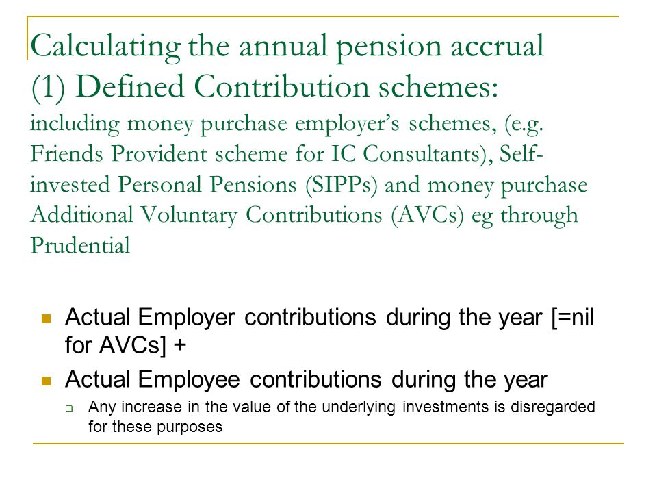 Calculating the annual pension accrual (1) Defined Contribution schemes: including money purchase employers schemes, (e.g. Friends Provident scheme fo