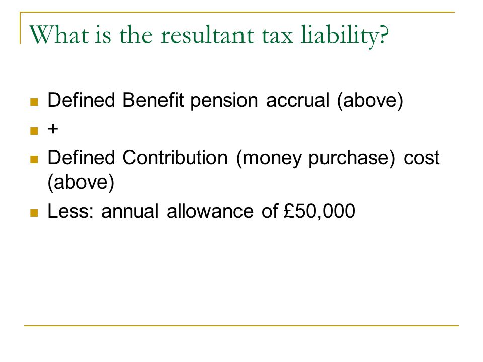 What is the resultant tax liability? Defined Benefit pension accrual (above) + Defined Contribution (money purchase) cost (above) Less: annual allowan