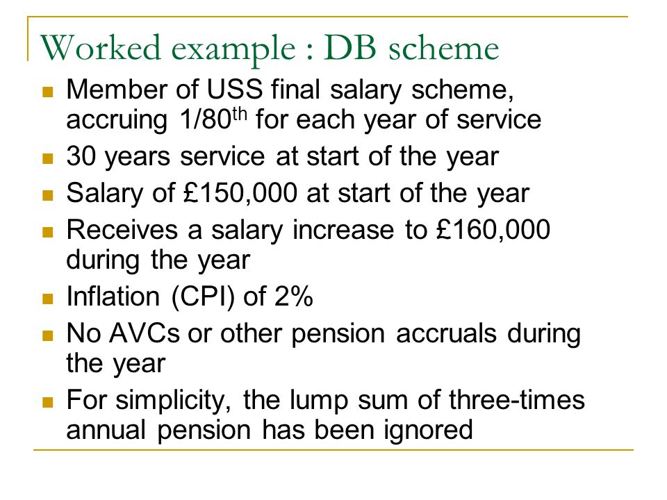 Worked example : DB scheme Member of USS final salary scheme, accruing 1/80 th for each year of service 30 years service at start of the year Salary o