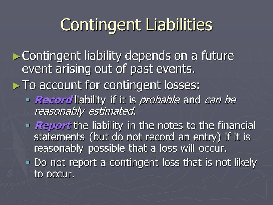 Contingent Liabilities Contingent liability depends on a future event arising out of past events. Contingent liability depends on a future event arisi