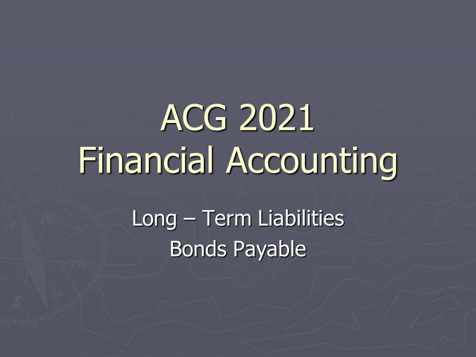 ACG 2021 Financial Accounting Long – Term Liabilities Bonds Payable