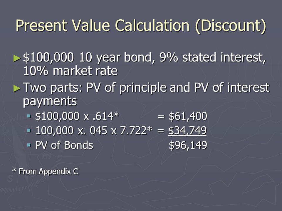 Present Value Calculation (Discount) $100,000 10 year bond, 9% stated interest, 10% market rate $100,000 10 year bond, 9% stated interest, 10% market