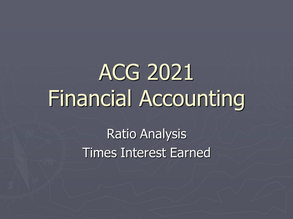 ACG 2021 Financial Accounting Ratio Analysis Times Interest Earned