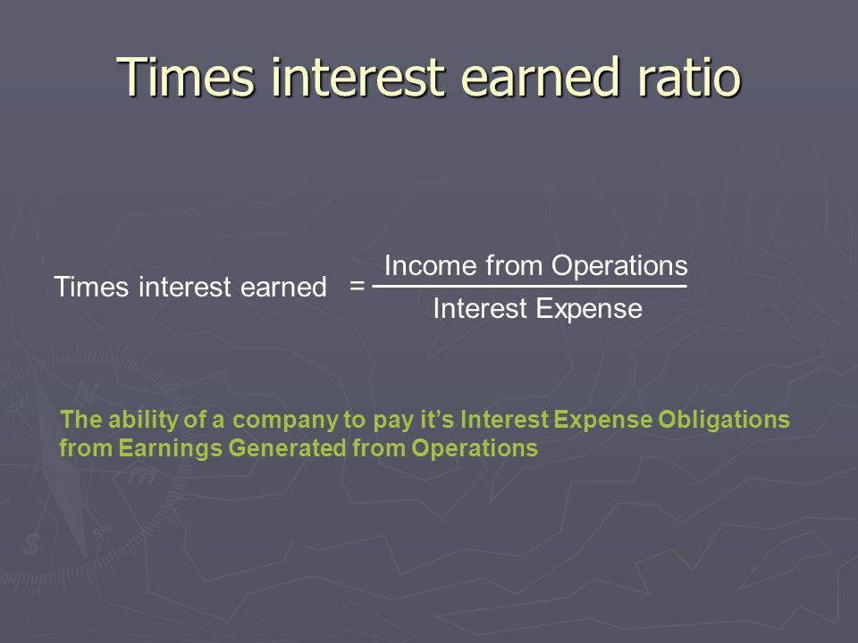 Times interest earned ratio Times interest earned = Income from Operations Interest Expense The ability of a company to pay its Interest Expense Oblig