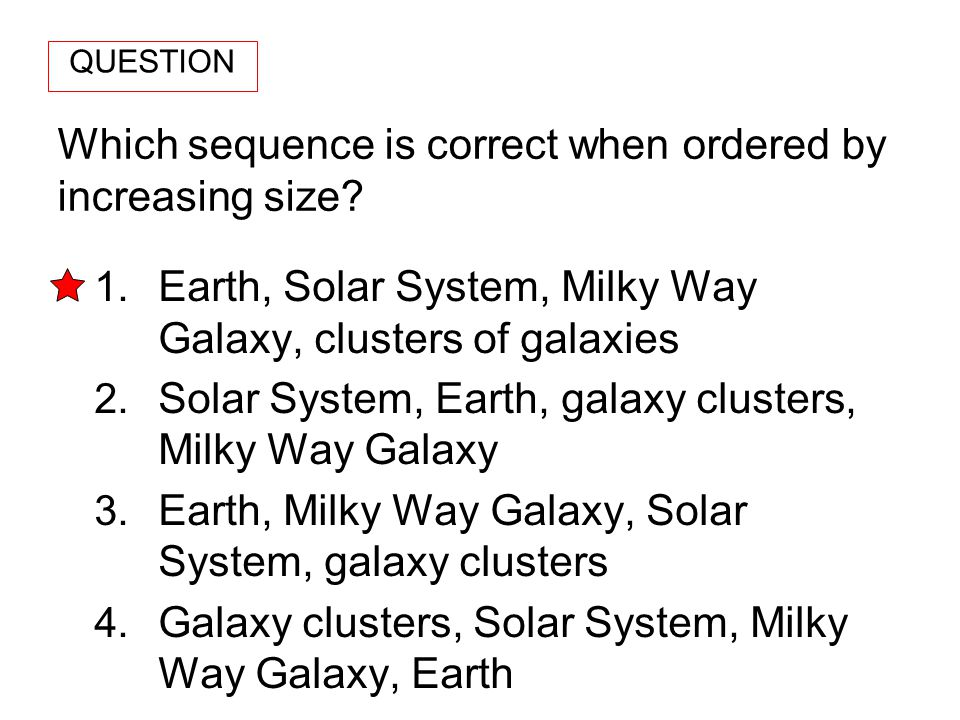 Which sequence is correct when ordered by increasing size? 1. Earth, Solar System, Milky Way Galaxy, clusters of galaxies 2. Solar System, Earth, gala